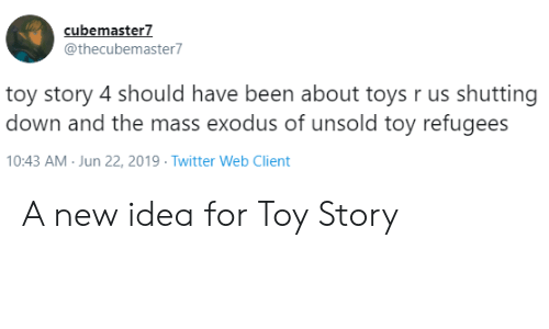 Refugees: cubemaster7  @thecubemaster7  toy story 4 should have been about toys r us shutting  down and the mass exodus of unsold toy refugees  10:43 AM Jun 22, 2019 Twitter Web Client A new idea for Toy Story