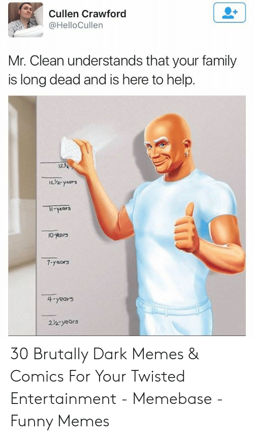 Memes Comics: Cullen Crawford  @HelloCullen  Mr. Clean understands that your family  is long dead and is here to help.  123  1L/2- years  Il-years  7-yeors  4-years  22-years 30 Brutally Dark Memes & Comics For Your Twisted Entertainment - Memebase - Funny Memes