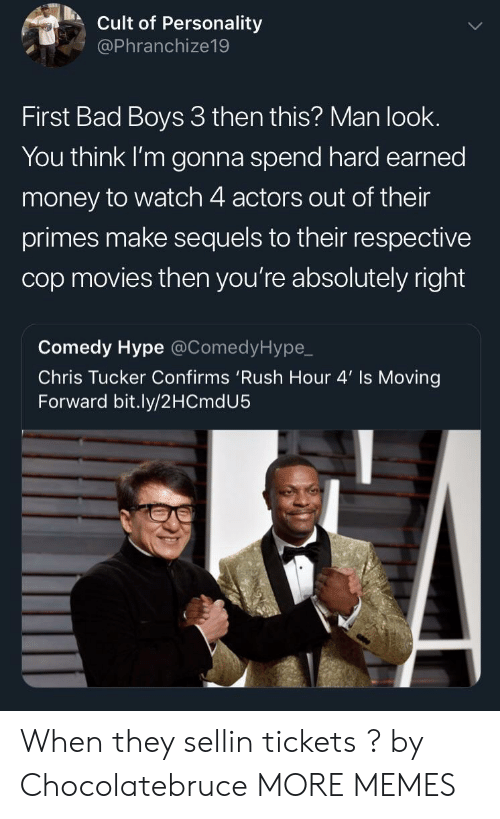 cult: Cult of Personality  @Phranchize19  First Bad Boys 3 then this? Man look.  You think I'm gonna spend hard earned  money to watch 4 actors out of their  primes make sequels to their respective  cop movies then you're absolutely right  Comedy Hype @ComedyHype,_  Chris Tucker Confirms 'Rush Hour 4' Is Moving  Forward bit.ly/2HCmdU5 When they sellin tickets ? by Chocolatebruce MORE MEMES