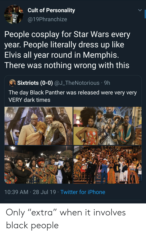 "Black Panther: Cult of Personality  ULLET  CLUB  @19Phranchize  People cosplay for Star Wars every  year. People literally dress up like  Elvis all year round in Memphis.  There was nothing wrong with this  Sixtriots (0-0) @J_TheNotorious 9h  The day Black Panther was released were very very  VERY dark times  POSEMAN  NOW  10:39 AM 28 Jul 19. Twitter for iPhone Only ""extra"" when it involves black people"