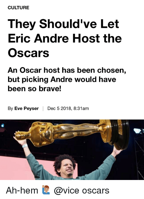 the oscars: CULTURE  They Should've Let  Eric Andre Host the  Oscars  An Oscar host has been chosen,  but picking Andre would have  been so brave!  By Eve Peyser | Dec 5 2018, 8:31am Ah-hem 🙋🏽♂️ @vice oscars