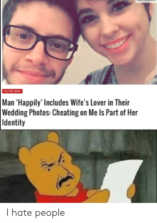 Cheating On Me: CULTURE WARS  Man 'Happily' Includes Wife's Lover in Their  Wedding Photos: Cheating on Me Is Part of Her  Identity I hate people