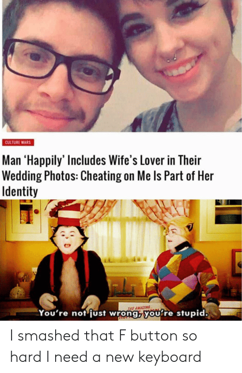 Cheating On Me: CULTURE WARS  Man 'Happily' Includes Wife's Lover in Their  Wedding Photos: Cheating on Me Is Part of Her  Identity  VIL  THE AMAZING  You're not just wrong, you re stupid. I smashed that F button so hard I need a new keyboard