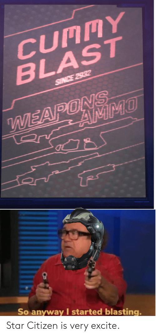 Excite: CUMMY  BLAST  SINCE 2932  WEAPUNMMO  R AMMO  So anyway started blasting. Star Citizen is very excite.