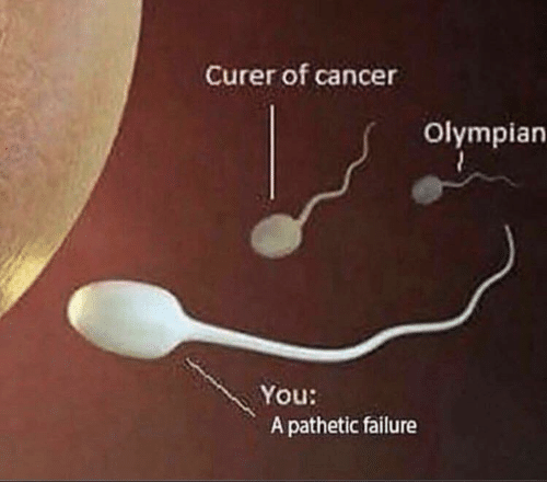 Failure: Curer of cancer  Olympian  You:  A pathetic failure