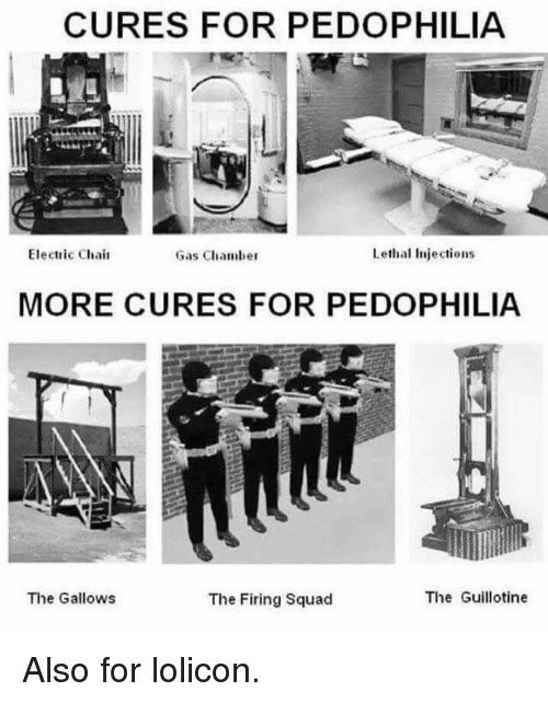 Dank, 🤖, and Electricity: CURES FOR PEDOPHILIA  Electric Chair  Lethal injections  Gas Chamber  MORE CURES FOR PEDOPHILIA  The Guillotine  The Gallows  The Firing squad Also for lolicon.