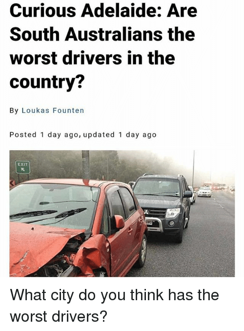 Memes, The Worst, and 🤖: Curious Adelaide: Are  South Australians the  worst drivers in the  country?  By Loukas Founten  Posted 1 day ago, updated 1 day ago  EXIT What city do you think has the worst drivers?