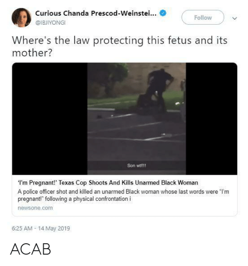 """Police, Pregnant, and Wtf: Curious Chanda Prescod-Weinstei...  Follow  @IBJIYONGI  Where's the law protecting this fetus and its  mother?  Son wtf!!!  I'm Pregnant!' Texas Cop Shoots And Kills Unarmed Black Woman  A police officer shot and killed an unarmed Black woman whose last words were """"l'm  pregnant!"""" following a physical confrontation i  newsone.comm  6:25 AM- 14 May 2019 ACAB"""