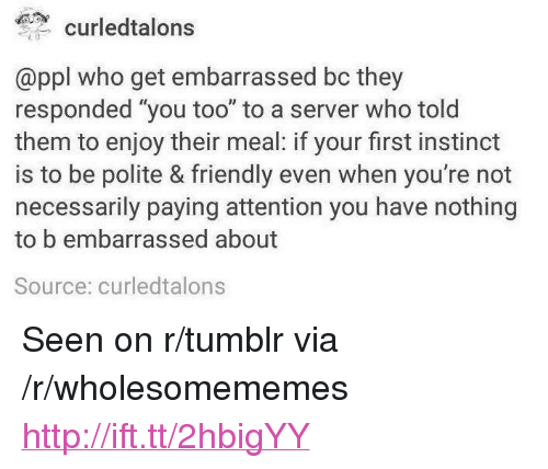 """Tumblr, Http, and Who: curledtalons  @ppl who get embarrassed bc they  responded """"you too"""" to a server who tolo  them to enjoy their meal: if your first instinct  is to be polite & friendly even when you're not  necessarily paying attention you have nothing  to embarrassed about  Source: curledtalons <p>Seen on r/tumblr via /r/wholesomememes <a href=""""http://ift.tt/2hbigYY"""">http://ift.tt/2hbigYY</a></p>"""