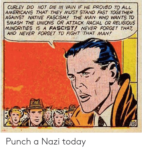 die-in-vain: CURLEY DID NOT DIE IN VAIN IF HE PROVED TO ALL  AMERICANS THAT THEY MUST STAND FAST TOGE THER  AGAINST NATIVE FASCISM! THE MAN WHO WANTS TO  SMASH THE UNIONS OR ATTACK RACIAL OR RELIGIOUS  MINORITIES IS A FASCIST! NEVER FORGET THAT  AND NEVER FORGET TO FIGHT THAT MAN!  13 Punch a Nazi today