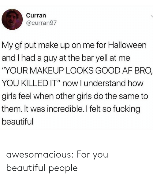 "Now I Understand: Curran  @curran97  My gf put make up on me for Halloween  and I had a guy at the bar yell at me  ""YOUR MAKEUP LOOKS GOOD AF BRO,  YOU KILLED IT"" now I understand how  girls feel when other girls do the same to  them. It was incredible. I felt so fucking  beautiful awesomacious:  For you beautiful people"