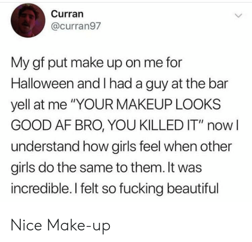 """Af, Beautiful, and Fucking: Curran  @curran97  My gf put make up on me for  Halloween and had a guy at the bar  yell at me """"YOUR MAKEUP LOOKS  GOOD AF BRO, YOU KILLED IT"""" now  understand how girls feel when other  girls do the same to them. It was  incredible. I felt so fucking beautiful Nice Make-up"""