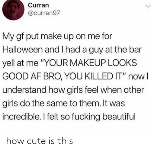 "bar: Curran  @curran97  My gf put make up on me for  Halloween and l had a guy at the bar  yell at me ""YOUR MAKEUP LOOKS  GOOD AF BRO, YOU KILLED IT"" nowl  understand how girls feel when other  girls do the same to them. It was  incredible. I felt so fucking beautiful how cute is this"