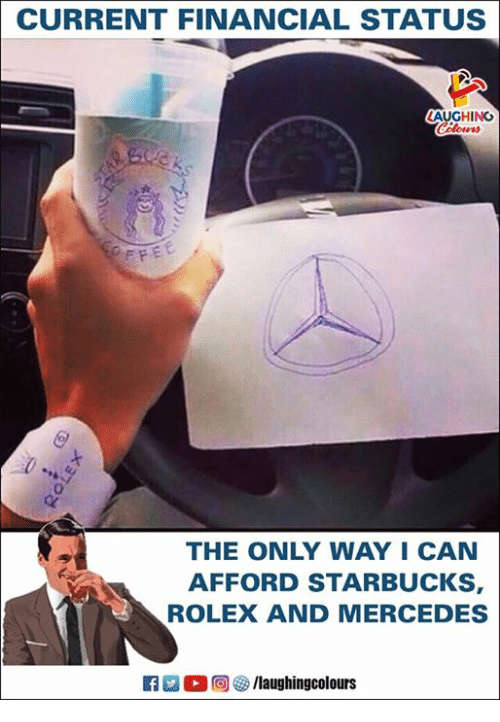 Mercedes, Starbucks, and Rolex: CURRENT FINANCIAL STATUS  AUGHING  Colors  THE ONLY WAY I CAN  AFFORD STARBUCKS  ROLEX AND MERCEDES  R  0回(is/laughingcolours