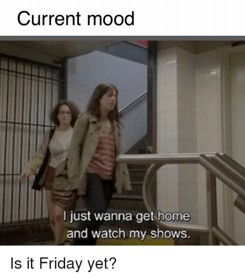 Friday, Mood, and Home: Current mood  I just wanna get home  and watch my shows. Is it Friday yet?