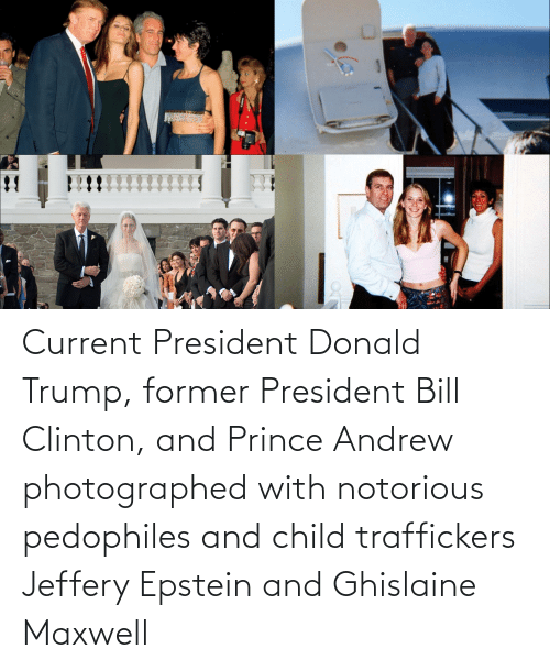 clinton: !! Current President Donald Trump, former President Bill Clinton, and Prince Andrew photographed with notorious pedophiles and child traffickers Jeffery Epstein and Ghislaine Maxwell
