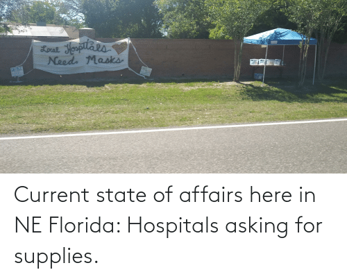 state of affairs: Current state of affairs here in NE Florida: Hospitals asking for supplies.