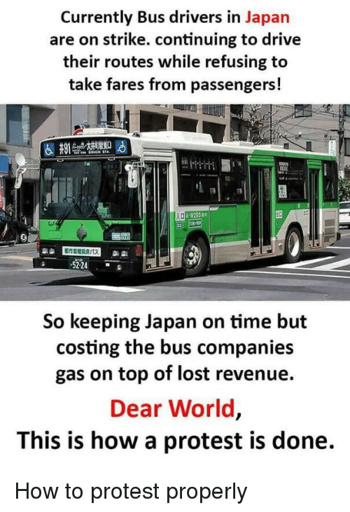 Protest, Lost, and Drive: Currently Bus drivers in Japan  are on strike. continuing to drive  their routes while refusing to  take fares from passengers!  5224  So keeping Japan on time but  costing the bus companies  gas on top of lost revenue.  Dear World  This is how a protest is done. How to protest properly