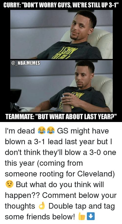 """3 1 Lead: CURRY: """"DON'T WORRY GUYS, WERE STILL UP 3-1  NBA MEMES  TEAMMATE: """"BUT WHAT ABOUTLAST YEAR?"""" I'm dead 😂😂 GS might have blown a 3-1 lead last year but I don't think they'll blow a 3-0 one this year (coming from someone rooting for Cleveland) 😧 But what do you think will happen?? Comment below your thoughts 👌 Double tap and tag some friends below! 👍⬇"""