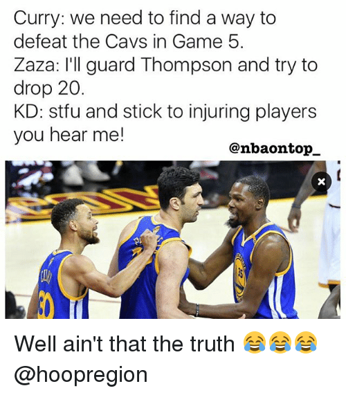 Thats The Truth: Curry: we need to find a way to  defeat the Cavs in Game 5.  Zaza: I'll guard Thompson and try to  drop 20.  KD: stfu and stick to injuring players  you hear me!  @nbaon top Well ain't that the truth 😂😂😂 @hoopregion