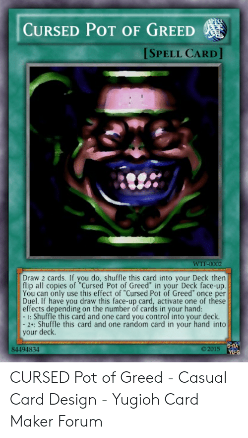 """Card Design: CURSED POT OF GREED  SPELL CARD]  WTF-0002  Draw 2 cards. If you do, shuffle this card into your Deck thern  flip all copies of """"Cursed Pot of Greed in your Deck face-up  You can only use this effect of """"Cursed Pot of Greed once per  Duel. If have you draw this face-up card, activate one of these  effects depending on the number of cards in your hand:  : Shuffle this card and one card you control into your deck  2+: Shuffle this card and one random card in your hand into  your deck.  84494834  ©2015  YU-G"""