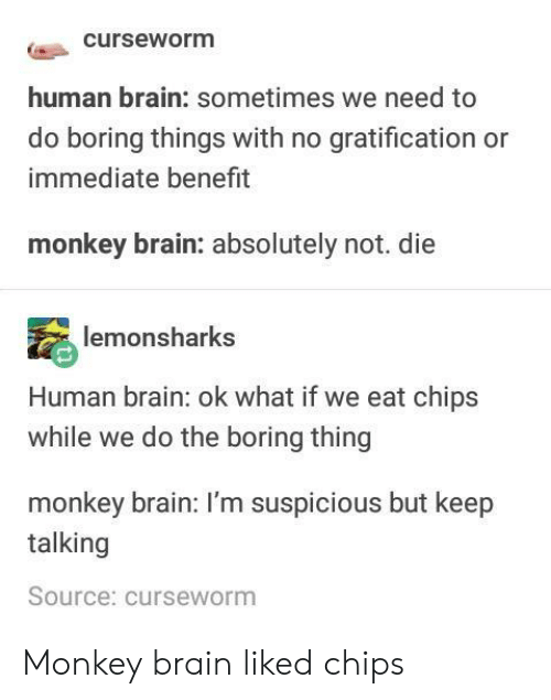 Gratification: curseworm  human brain: sometimes we need to  do boring things with no gratification or  immediate benefrt  monkey brain: absolutely not. die  monsharks  Human brain: ok what if we eat chips  while we do the boring thing  monkey brain: I'm suspicious but keep  talking  Source: curseworm Monkey brain liked chips