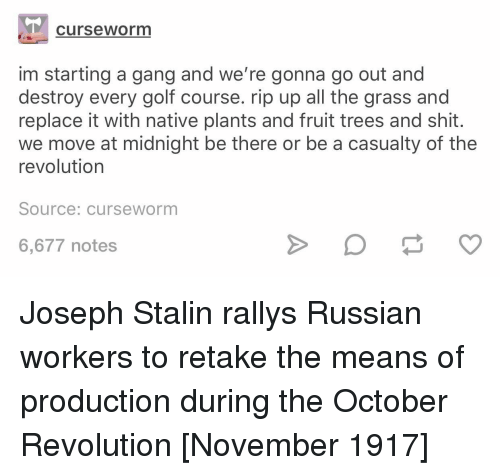Golf Course: curseworm  im starting a gang and we're gonna go out and  destroy every golf course. rip up all the grass and  replace it with native plants and fruit trees and shit.  we move at midnight be there or be a casualty of the  revolution  Source: curseworm  6,677 notes Joseph Stalin rallys Russian workers to retake the means of production during the October Revolution [November 1917]