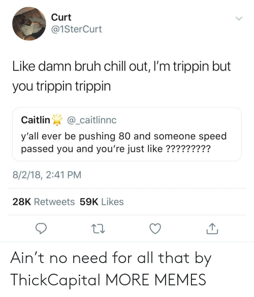 Bruh, Chill, and Dank: Curt  @1SterCurt  Like damn bruh chill out, I'm trippin but  you trippin trippin  Caitlin@_caitlinnc  y'all ever be pushing 80 and someone speed  passed you and you're just like ?????????  8/2/18, 2:41 PM  28K Retweets 59K Likes Ain't no need for all that by ThickCapital MORE MEMES