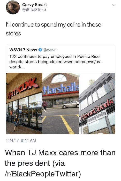 tj maxx: Curvy Smart  @iBiteiStrike  I'll continue to spend my coins in these  stores  WSVN 7 News·@wsvn  TJX continues to pay employees in Puerto Rico  despite stores being closed wsvn.com/news/us-  world/  Marshall  11/4/17, 8:41 AM <p>When TJ Maxx cares more than the president (via /r/BlackPeopleTwitter)</p>