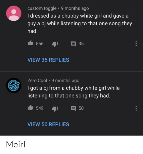 white girl: custom toggle • 9 months ago  I dressed as a chubby white girl and gave a  guy a bj while listening to that one song they  had.  t 556  35  VIEW 35 REPLIES  Zero Cool • 9 months ago  I got a bj from a chubby white girl while  listening to that one song they had.  549  50  VIEW 50 REPLIES Meirl