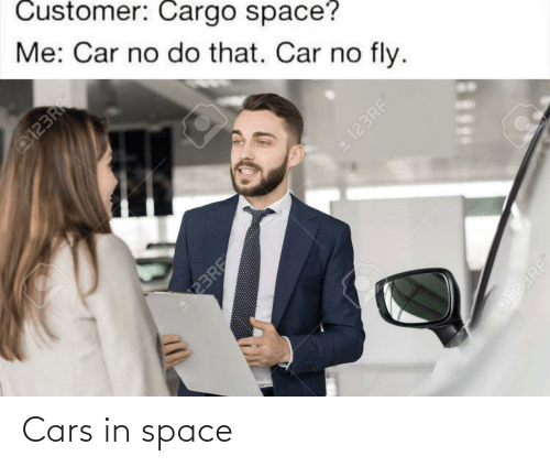 In Space: Customer: Cargo space?  Me: Car no do that. Car no fly.  @123RF  FR  o123RF  123RF  @123RF Cars in space