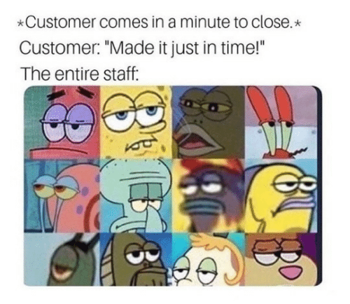 """Time, Staff, and Made: Customer comes in a minute to close.  Customer: """"Made it just in time!""""  The entire staff:"""