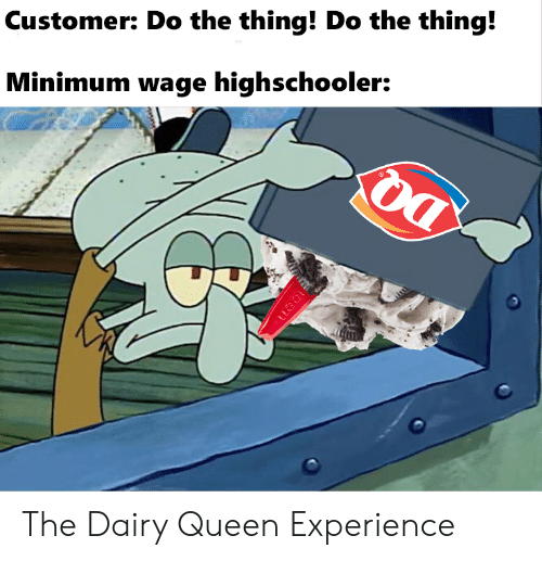 dairy: Customer: Do the thing! Do the thing!  Minimum wage highschooler:  uea The Dairy Queen Experience
