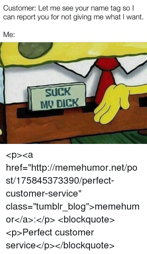 "Tumblr, Blog, and Dick: Customer: Let me see your name tag so  can report you for not giving me what I want.  Me:  SuCK  MU DICK <p><a href=""http://memehumor.net/post/175845373390/perfect-customer-service"" class=""tumblr_blog"">memehumor</a>:</p>  <blockquote><p>Perfect customer service</p></blockquote>"
