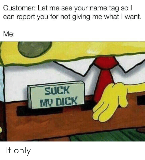 if only: Customer: Let me see your name tag so I  can report you for not giving me what I want.  Me:  SUCK  MY DICK If only
