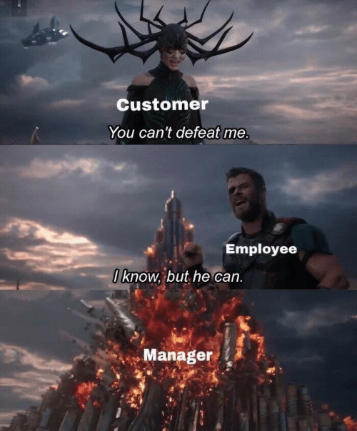 But He: Customer  You can't defeat me  Employee  I know, but he can.  Manager
