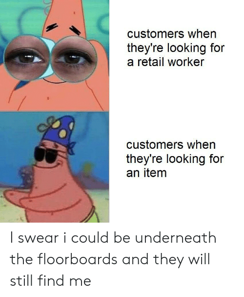 Underneath: customers when  they're looking for  a retail worker  customers when  they're looking for  an item I swear i could be underneath the floorboards and they will still find me