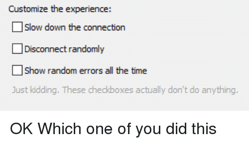 Time, Experience, and All The: Customize the experience:  Slow down the connection  Disconnect randomly  Show random errors all the time  Just kidding. These checkboxes actually don't do anything OK Which one of you did this