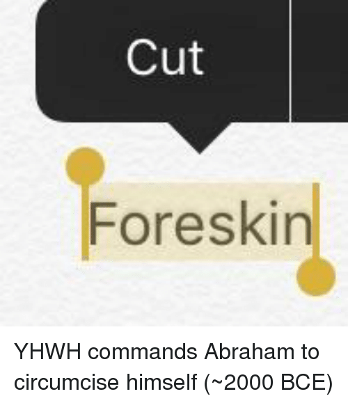 Abraham: Cut  Foreskin YHWH commands Abraham to circumcise himself (~2000 BCE)