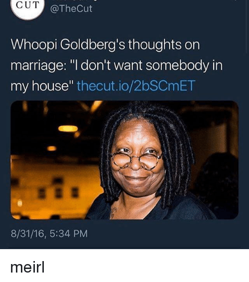 "Whoopi: CUT  @TheCut  Whoopi Goldberg's thoughts orn  marriage: ""l don't want somebody in  my house"" thecut.io/2bSCmET  8/31/16, 5:34 PM meirl"