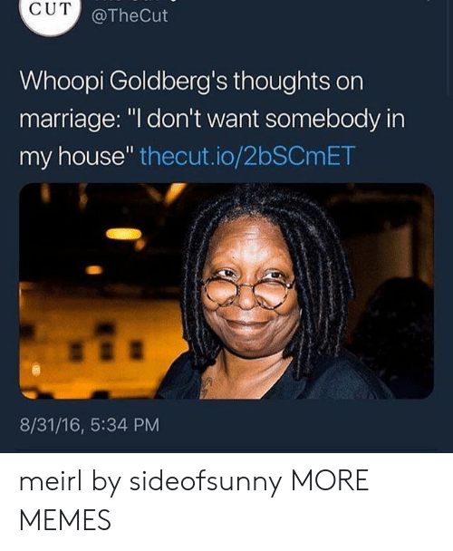 "Whoopi: CUT  @TheCut  Whoopi Goldberg's thoughts orn  marriage: ""l don't want somebody in  my house"" thecut.io/2bSCmET  8/31/16, 5:34 PM meirl by sideofsunny MORE MEMES"