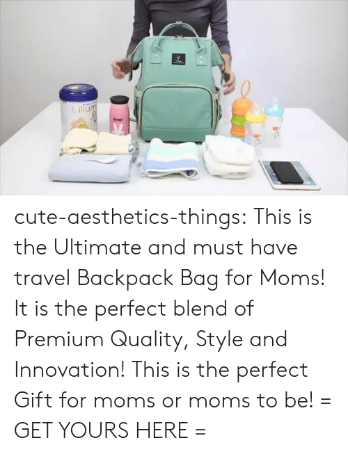 mummy: cute-aesthetics-things: This is the Ultimate and must have travel Backpack Bag for Moms! It is the perfect blend of Premium Quality, Style and Innovation! This is the perfect Gift for moms or moms to be! = GET YOURS HERE =