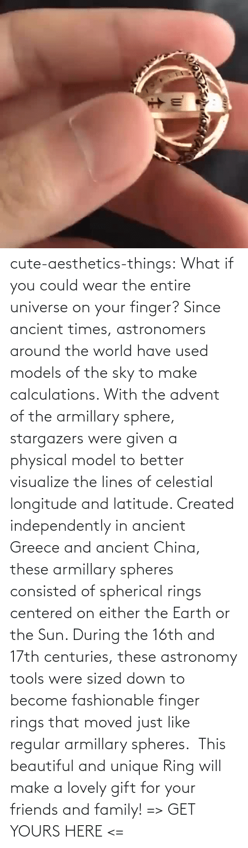 Either: cute-aesthetics-things: What if you could wear the entire universe on your finger? Since ancient times, astronomers around the world have used models of the sky to make calculations. With the advent of the armillary sphere, stargazers were given a physical model to better visualize the lines of celestial longitude and latitude. Created independently in ancient Greece and ancient China, these armillary spheres consisted of spherical rings centered on either the Earth or the Sun. During the 16th and 17th centuries, these astronomy tools were sized down to become fashionable finger rings that moved just like regular armillary spheres.  This beautiful and unique Ring will make a lovely gift for your friends and family! => GET YOURS HERE <=