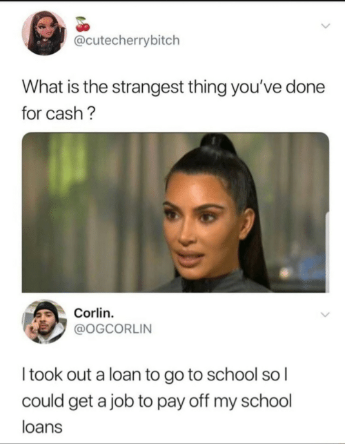 School, Loans, and What Is: @cutecherrybitch  What is the strangest thing you've done  for cash?  Corlin  @OGCORLIN  Itook out a loan to go to school so I  could get a job to pay off my school  loans
