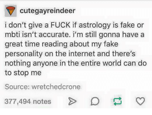 mbti: cutegayreindeer  i don't give a FUCK if astrology is fake or  mbti isn't accurate. i'm still gonna havea  great time reading about my fake  personality on the internet and there's  nothing anyone in the entire world can do  to stop me  Source: wretchedcrone  377,494 notes >