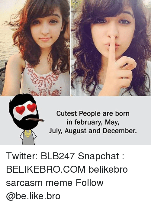 Be Like, Meme, and Memes: Cutest People are born  in february, May,  July, August and December. Twitter: BLB247 Snapchat : BELIKEBRO.COM belikebro sarcasm meme Follow @be.like.bro