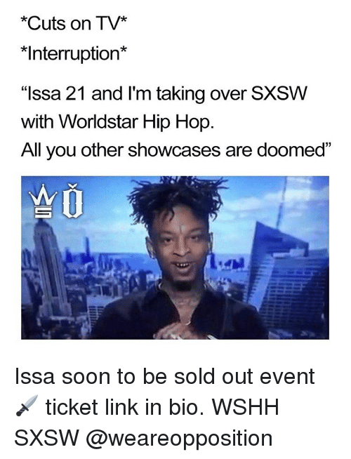 """Sxsw: *Cuts on TV*  *Interruption*  """"Issa 21 and I'm taking over SXSW  with Worldstar Hip Hop  All you other showcases are doomed Issa soon to be sold out event 🗡 ticket link in bio. WSHH SXSW @weareopposition"""