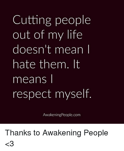 Cutting People Out Of My Life Doesnt Mean Hate Them It Means