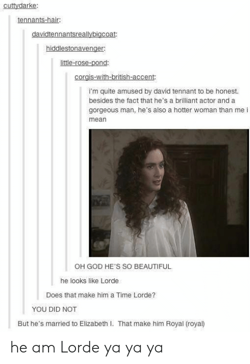 Elizabeth I: cuttydarke:  tennants-hair:  davidtennantsreallybigcoat:  hiddlestonavenger  little-rose-pond:  corgis-with-british-accent:  I'm quite amused by david tennant to be honest.  besides the fact that he's a brilliant actor and a  gorgeous man, he's also a hotter woman than me i  mean  OH GOD HE'S SO BEAUTIFUL  he looks like Lorde  Does that make him a Time Lorde?  YOU DID NOT  But he's married to Elizabeth I. That make him Royal (royal) he am Lorde ya ya ya