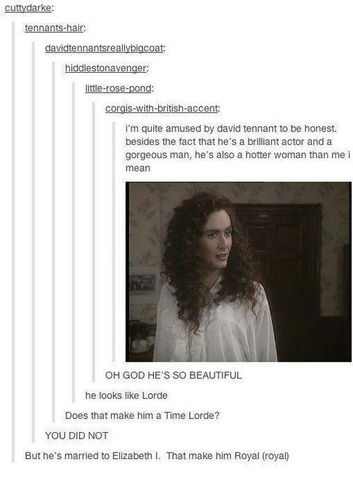 Elizabeth I: cuttydarke:  tennants-hair:  davidtennantsreallybigcoat:  hiddlestonavenger:  little-rose-pond:  i'm quite amused by david tennant to be honest.  besides the fact that he's a brilliant actor and a  gorgeous man, he's also a hotter woman than me i  mean  OH GOD HE'S SO BEAUTIFUL  he looks like Lorde  Does that make him a Time Lorde?  YOU DID NOT  But he's married to Elizabeth I. That make him Royal (roya)